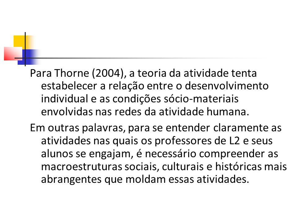 Para Thorne (2004), a teoria da atividade tenta estabelecer a relação entre o desenvolvimento individual e as condições sócio-materiais envolvidas nas redes da atividade humana.