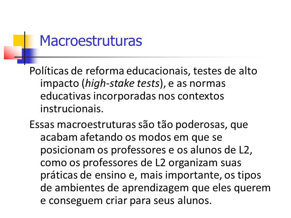 Macroestruturas Políticas de reforma educacionais, testes de alto impacto (high-stake tests), e as normas educativas incorporadas nos contextos instrucionais.