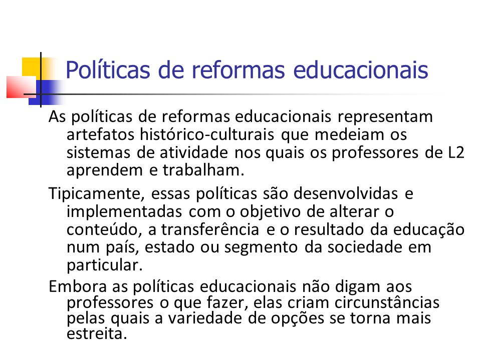Políticas de reformas educacionais As políticas de reformas educacionais representam artefatos histórico-culturais que medeiam os sistemas de atividade nos quais os professores de L2 aprendem e trabalham.