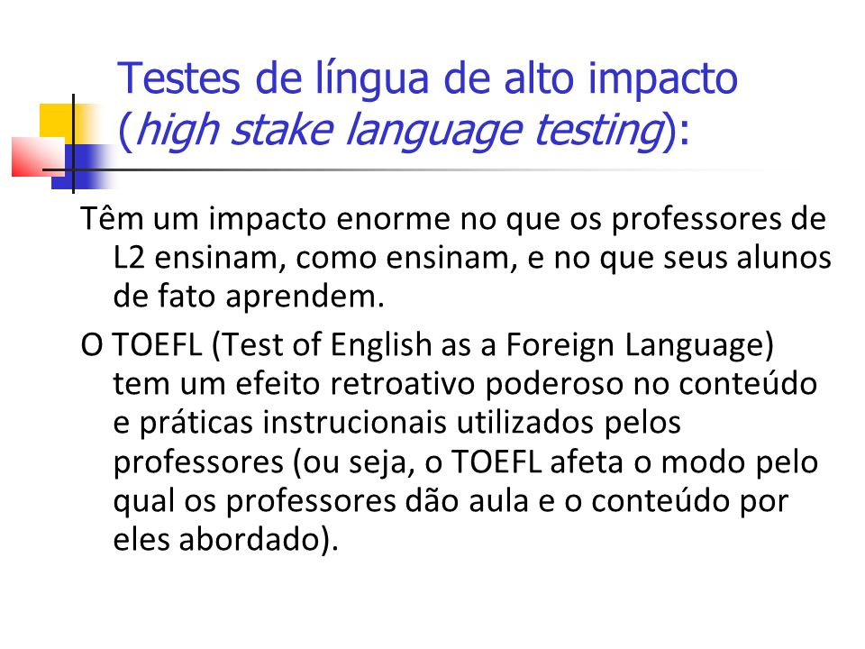 Testes de língua de alto impacto (high stake language testing): Têm um impacto enorme no que os professores de L2 ensinam, como ensinam, e no que seus alunos de fato aprendem.