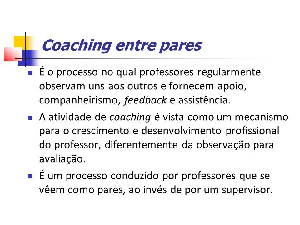 Coaching entre pares É o processo no qual professores regularmente observam uns aos outros e fornecem apoio, companheirismo, feedback e assistência.