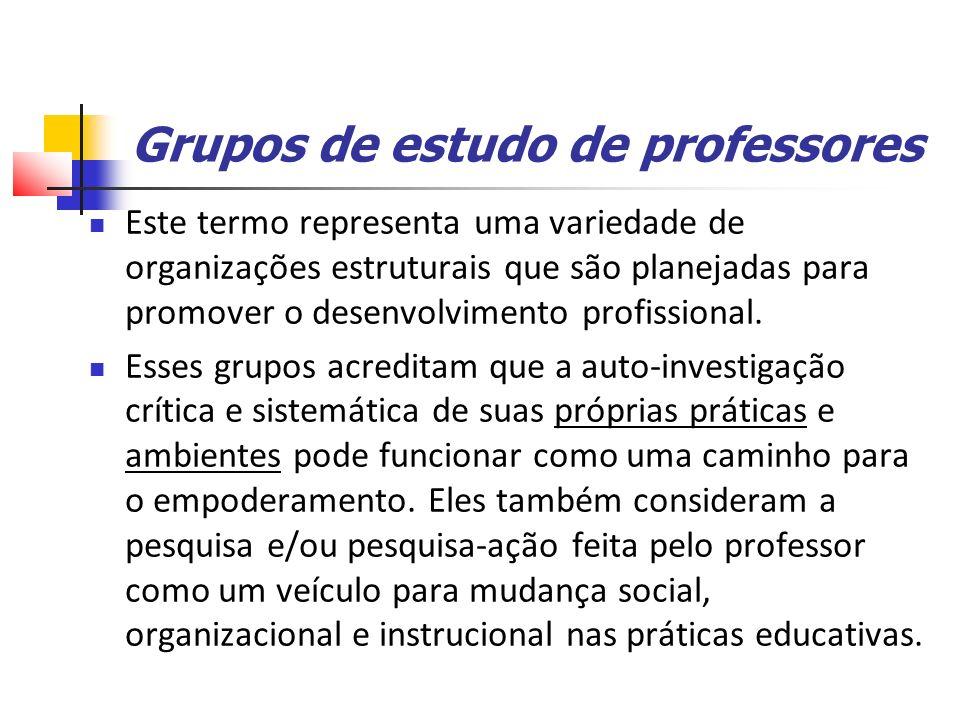 Grupos de estudo de professores Este termo representa uma variedade de organizações estruturais que são planejadas para promover o desenvolvimento profissional.