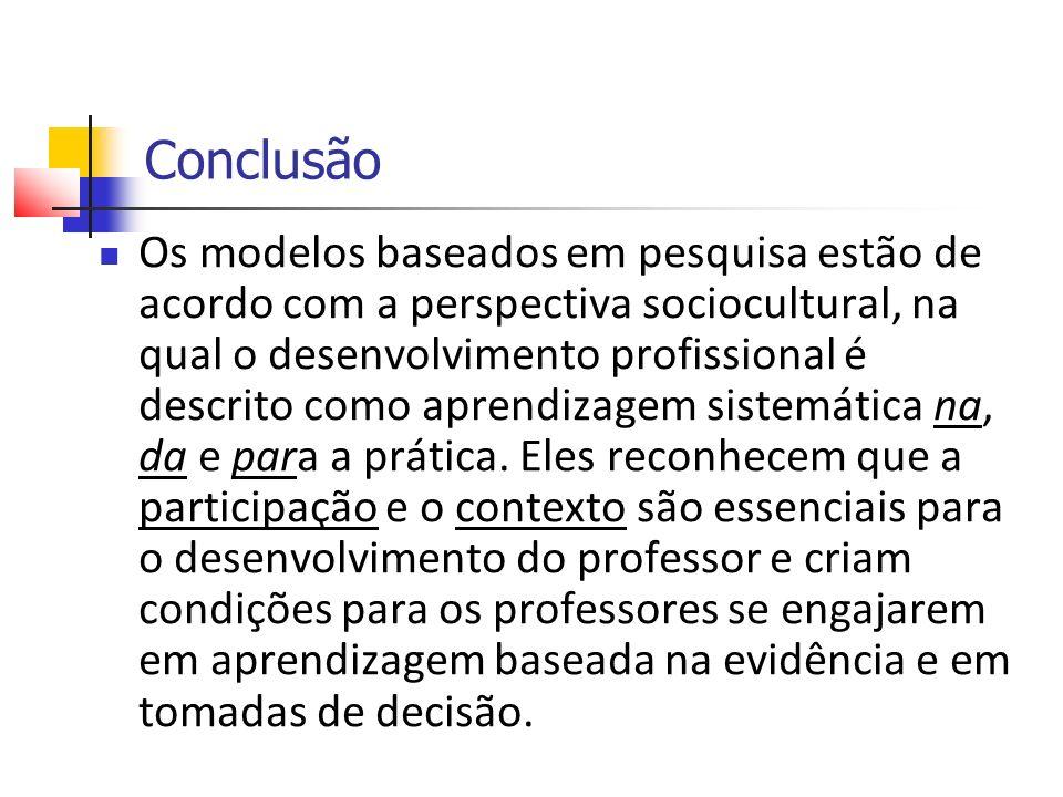 Conclusão Os modelos baseados em pesquisa estão de acordo com a perspectiva sociocultural, na qual o desenvolvimento profissional é descrito como aprendizagem sistemática na, da e para a prática.