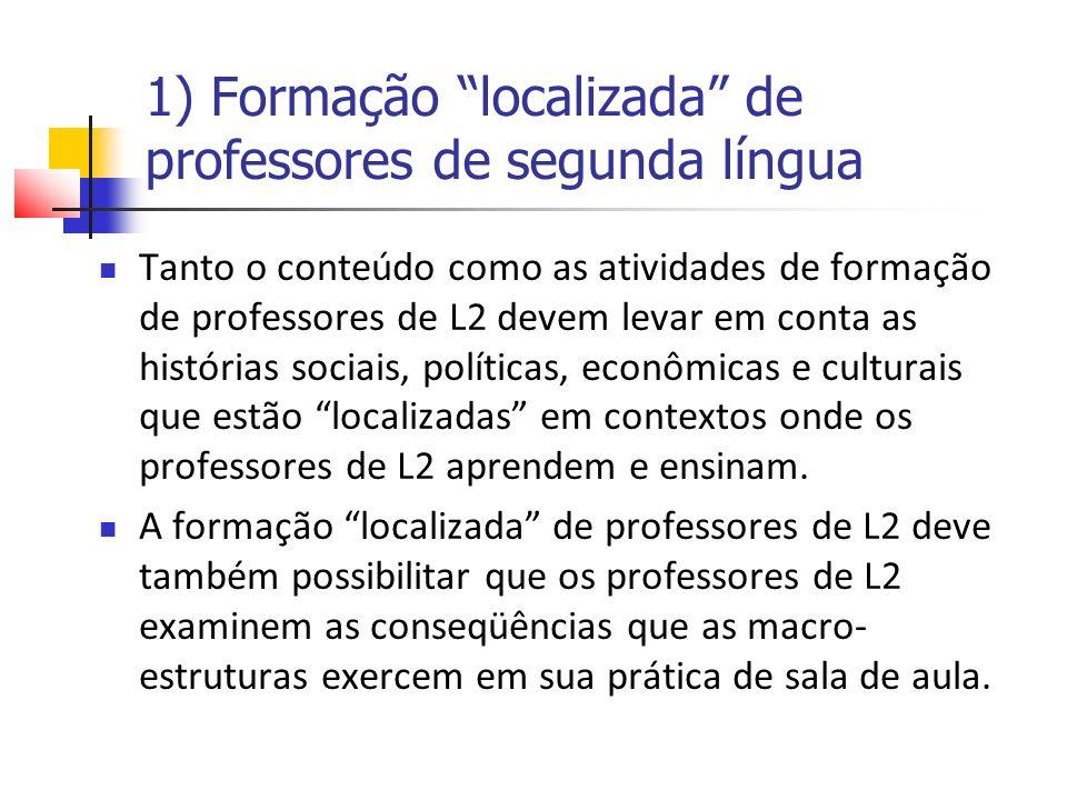 1) Formação localizada de professores de segunda língua Tanto o conteúdo como as atividades de formação de professores de L2 devem levar em conta as histórias sociais, políticas, econômicas e culturais que estão localizadas em contextos onde os professores de L2 aprendem e ensinam.