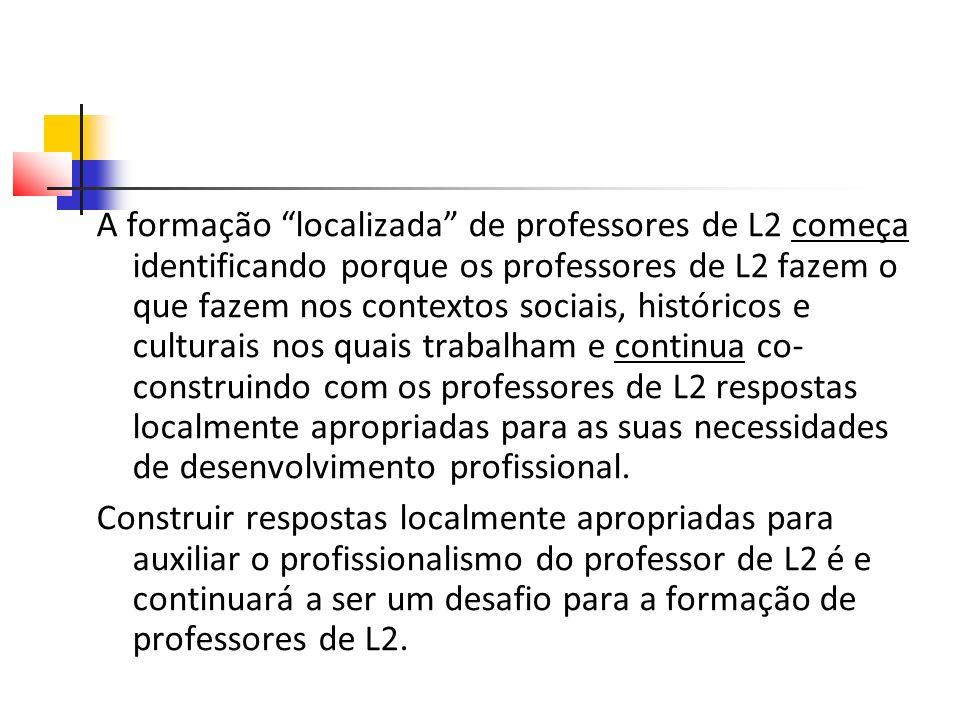 A formação localizada de professores de L2 começa identificando porque os professores de L2 fazem o que fazem nos contextos sociais, históricos e culturais nos quais trabalham e continua co- construindo com os professores de L2 respostas localmente apropriadas para as suas necessidades de desenvolvimento profissional.