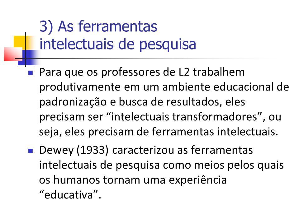 3) As ferramentas intelectuais de pesquisa Para que os professores de L2 trabalhem produtivamente em um ambiente educacional de padronização e busca de resultados, eles precisam ser intelectuais transformadores, ou seja, eles precisam de ferramentas intelectuais.