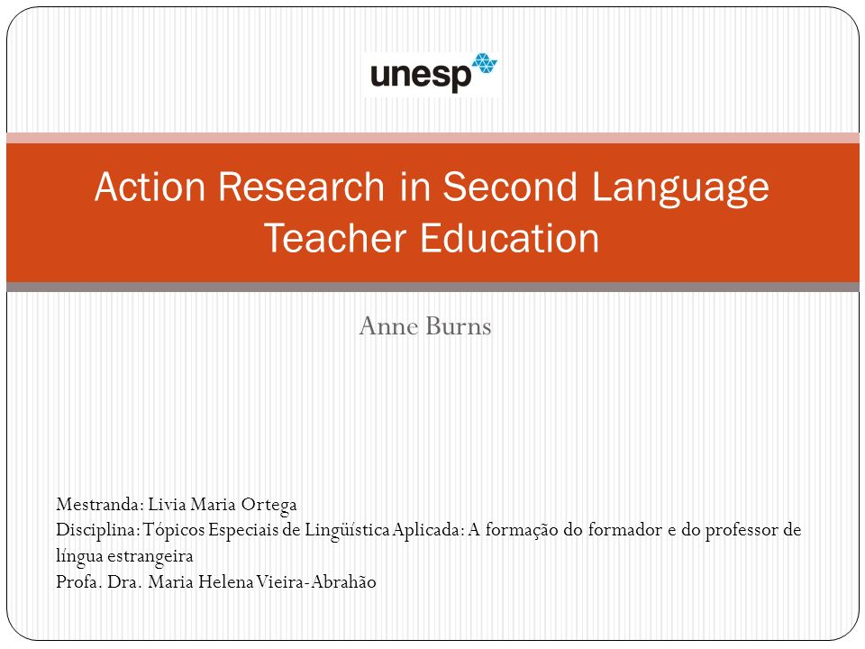 Action Research in Second Language Teacher Education Mestranda: Livia Maria Ortega Disciplina: Tópicos Especiais de Lingüística Aplicada: A formação d