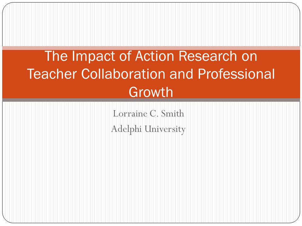 Lorraine C. Smith Adelphi University The Impact of Action Research on Teacher Collaboration and Professional Growth