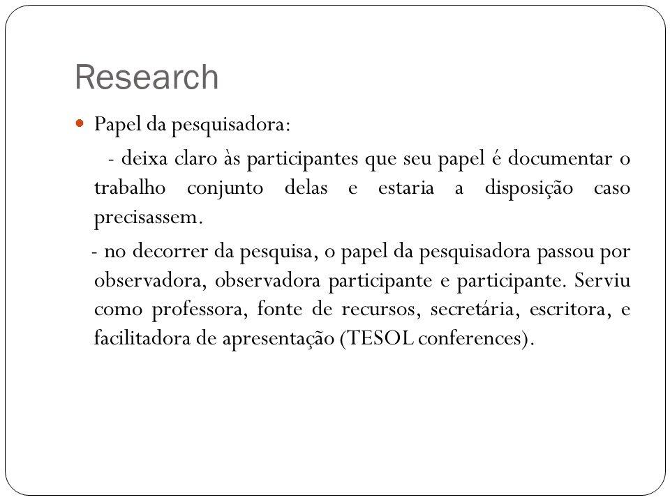 Research Papel da pesquisadora: - deixa claro às participantes que seu papel é documentar o trabalho conjunto delas e estaria a disposição caso precis