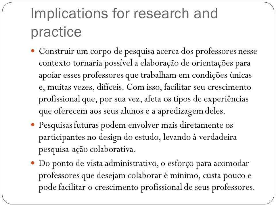 Implications for research and practice Construir um corpo de pesquisa acerca dos professores nesse contexto tornaria possível a elaboração de orientaç