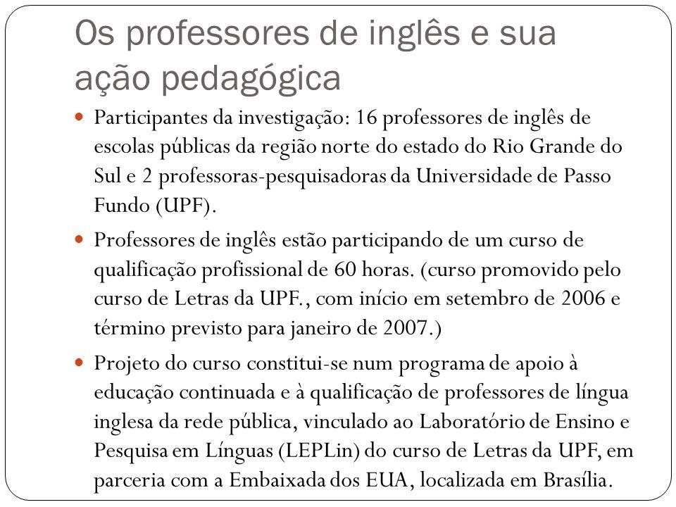 Os professores de inglês e sua ação pedagógica Participantes da investigação: 16 professores de inglês de escolas públicas da região norte do estado d