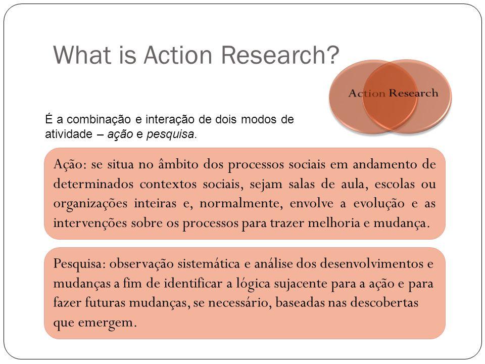 What is Action Research? É a combinação e interação de dois modos de atividade – ação e pesquisa. Ação: se situa no âmbito dos processos sociais em an