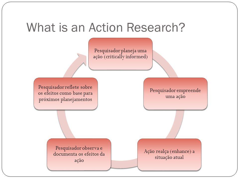 What is an Action Research? Pesquisador planeja uma ação (critically informed) Pesquisador empreende uma ação Ação realça (enhance) a situação atual P