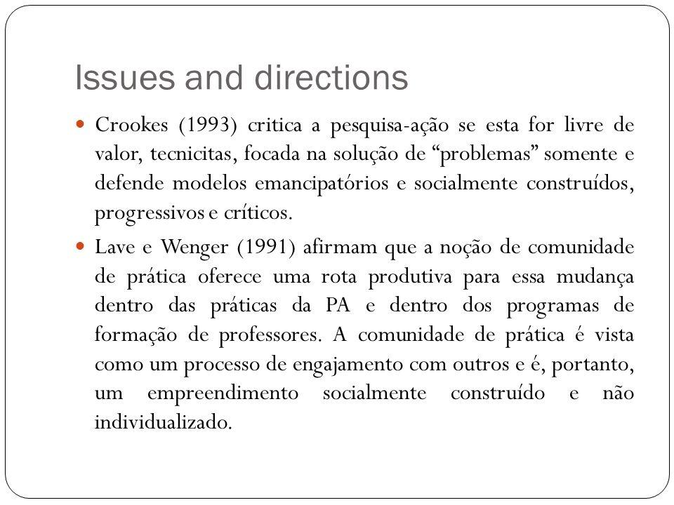 Issues and directions Crookes (1993) critica a pesquisa-ação se esta for livre de valor, tecnicitas, focada na solução de problemas somente e defende