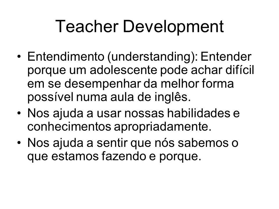 Teacher Development Entendimento (understanding): Entender porque um adolescente pode achar difícil em se desempenhar da melhor forma possível numa au