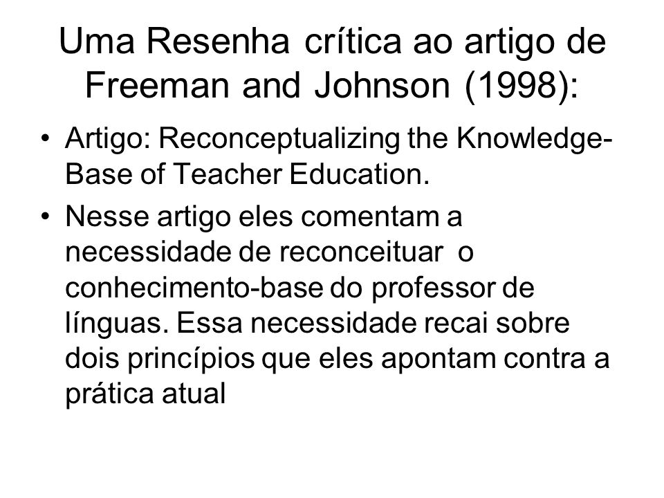 Uma Resenha crítica ao artigo de Freeman and Johnson (1998): Artigo: Reconceptualizing the Knowledge- Base of Teacher Education. Nesse artigo eles com