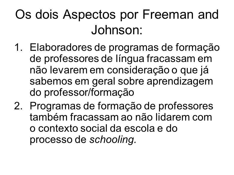 Os dois Aspectos por Freeman and Johnson: 1.Elaboradores de programas de formação de professores de língua fracassam em não levarem em consideração o