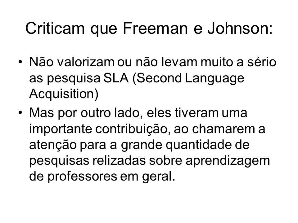Criticam que Freeman e Johnson: Não valorizam ou não levam muito a sério as pesquisa SLA (Second Language Acquisition) Mas por outro lado, eles tivera