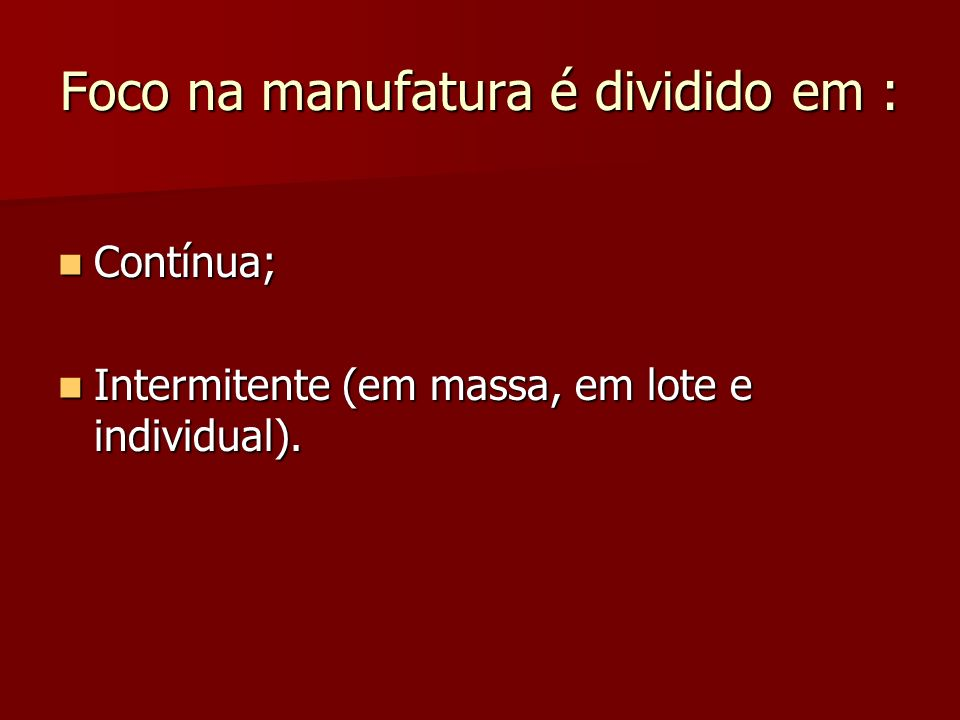 Foco na manufatura é dividido em : Contínua; Contínua; Intermitente (em massa, em lote e individual). Intermitente (em massa, em lote e individual).