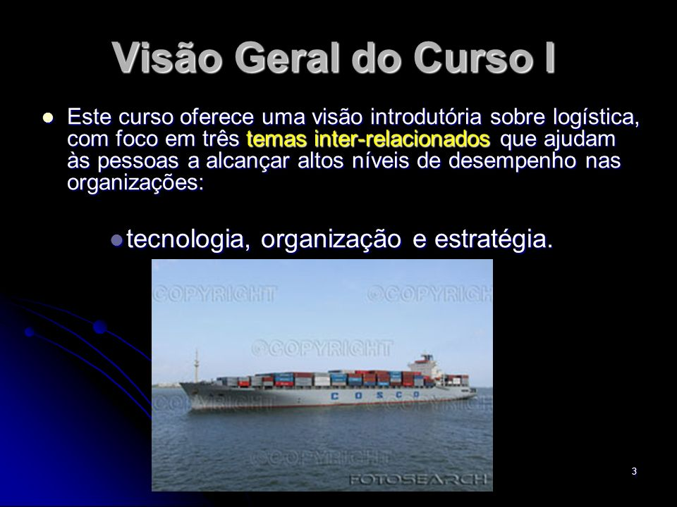 3 Visão Geral do Curso I Este curso oferece uma visão introdutória sobre logística, com foco em três temas inter-relacionados que ajudam às pessoas a