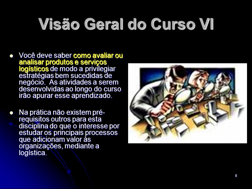 8 Visão Geral do Curso VI Você deve saber como avaliar ou analisar produtos e serviços logísticos de modo a privilegiar estratégias bem sucedidas de n