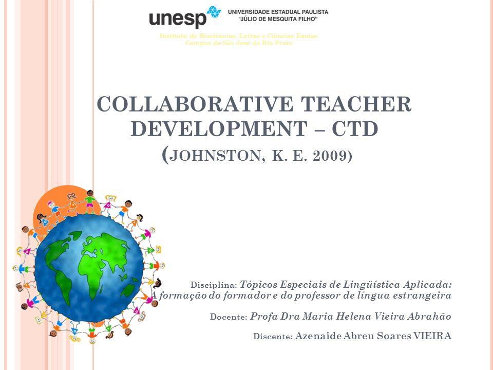 COLLABORATIVE TEACHER DEVELOPMENT – CTD ( JOHNSTON, K. E. 2009) Disciplina: Tópicos Especiais de Lingüística Aplicada: A formação do formador e do pro
