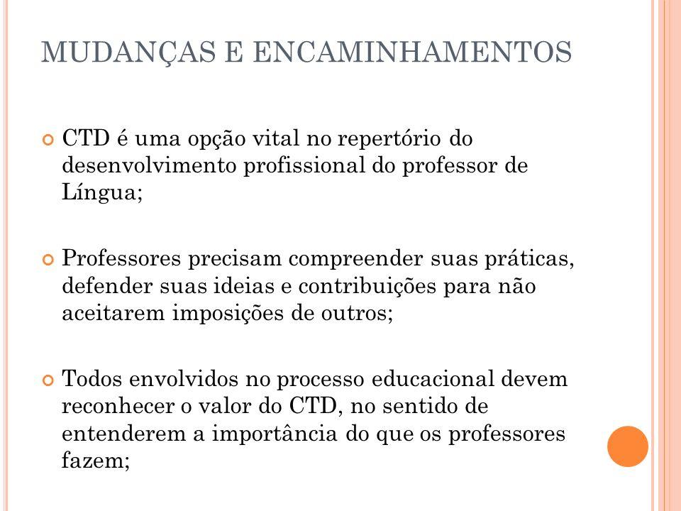 MUDANÇAS E ENCAMINHAMENTOS CTD é uma opção vital no repertório do desenvolvimento profissional do professor de Língua; Professores precisam compreende