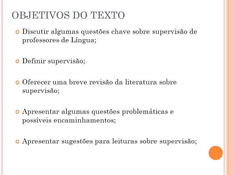 OBJETIVOS DO TEXTO Discutir algumas questões chave sobre supervisão de professores de Língua; Definir supervisão; Oferecer uma breve revisão da litera