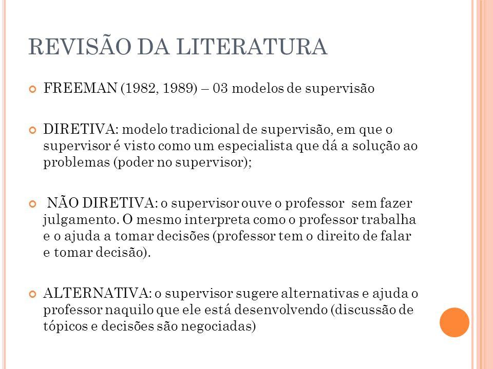 REVISÃO DA LITERATURA FREEMAN (1982, 1989) – 03 modelos de supervisão DIRETIVA: modelo tradicional de supervisão, em que o supervisor é visto como um