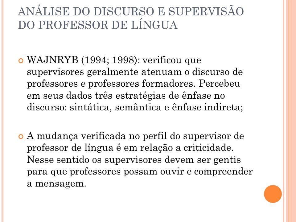 ANÁLISE DO DISCURSO E SUPERVISÃO DO PROFESSOR DE LÍNGUA WAJNRYB (1994; 1998): verificou que supervisores geralmente atenuam o discurso de professores