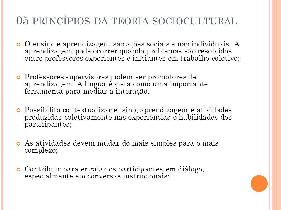05 PRINCÍPIOS DA TEORIA SOCIOCULTURAL O ensino e aprendizagem são ações sociais e não individuais. A aprendizagem pode ocorrer quando problemas são re