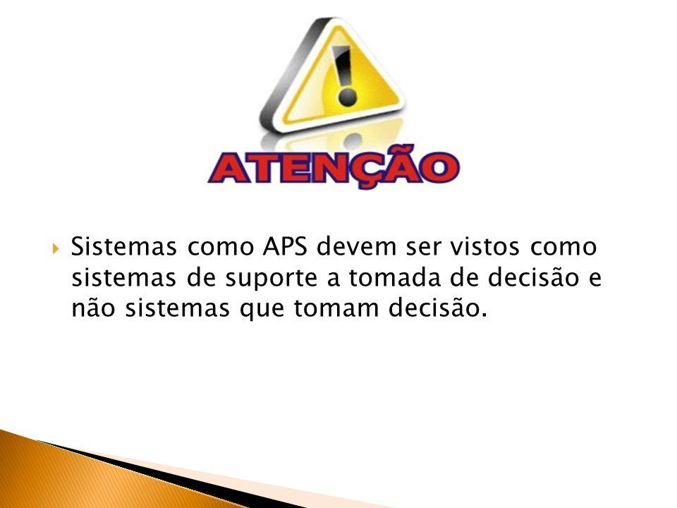 Sistemas como APS devem ser vistos como sistemas de suporte a tomada de decisão e não sistemas que tomam decisão.