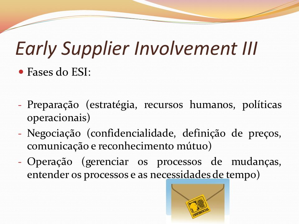 Early Supplier Involvement III Fases do ESI: - Preparação (estratégia, recursos humanos, políticas operacionais) - Negociação (confidencialidade, defi