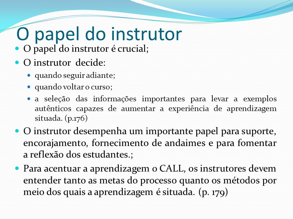 O papel do instrutor O papel do instrutor é crucial; O instrutor decide: quando seguir adiante; quando voltar o curso; a seleção das informações impor