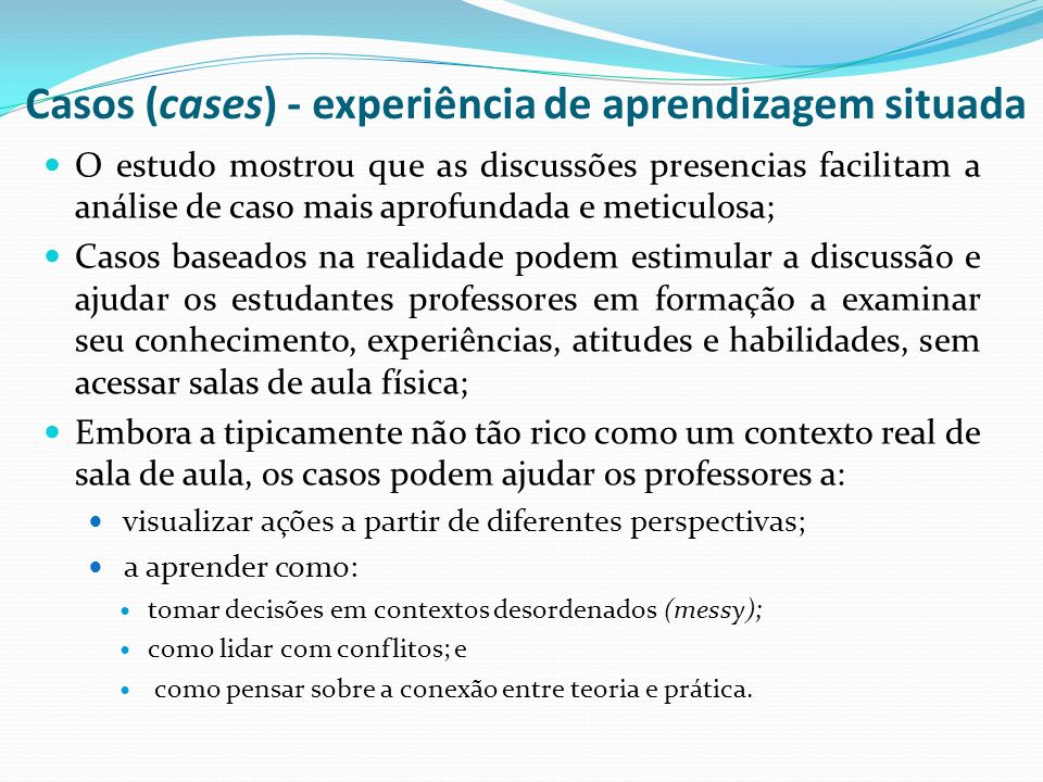 Casos (cases) - experiência de aprendizagem situada O estudo mostrou que as discussões presencias facilitam a análise de caso mais aprofundada e metic