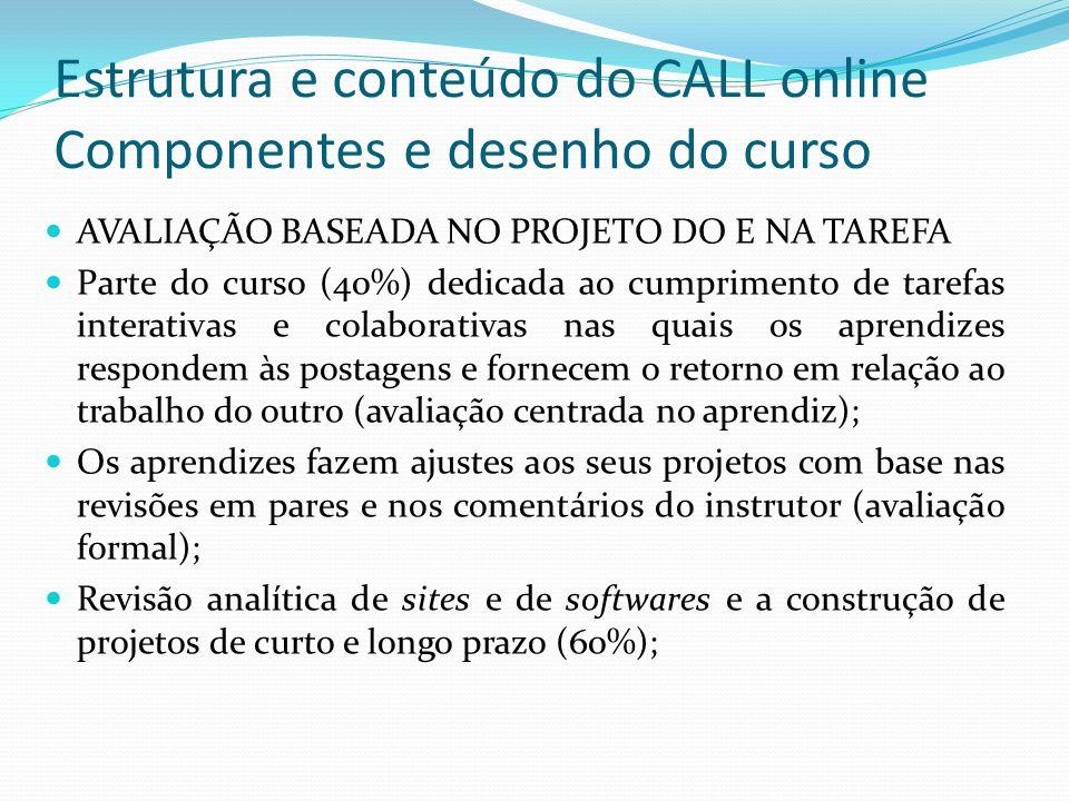 Estrutura e conteúdo do CALL online Componentes e desenho do curso AVALIAÇÃO BASEADA NO PROJETO DO E NA TAREFA Parte do curso (40%) dedicada ao cumpri
