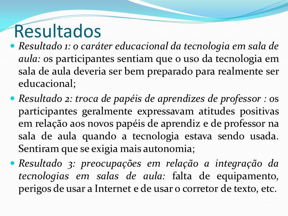 Resultados Resultado 1: o caráter educacional da tecnologia em sala de aula: os participantes sentiam que o uso da tecnologia em sala de aula deveria