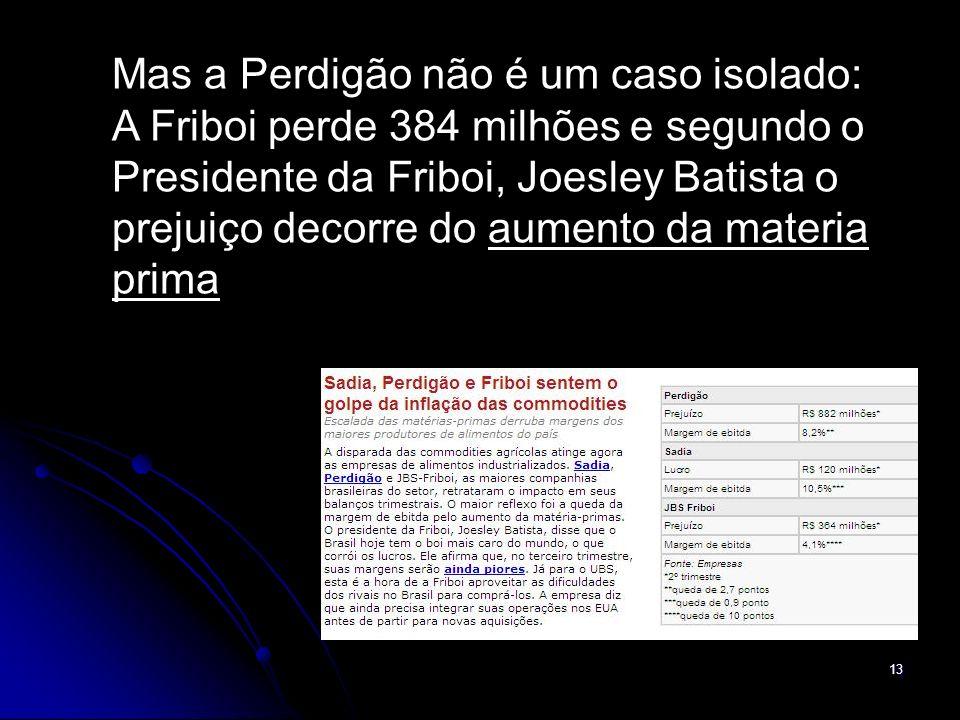 13 Mas a Perdigão não é um caso isolado: A Friboi perde 384 milhões e segundo o Presidente da Friboi, Joesley Batista o prejuiço decorre do aumento da materia prima