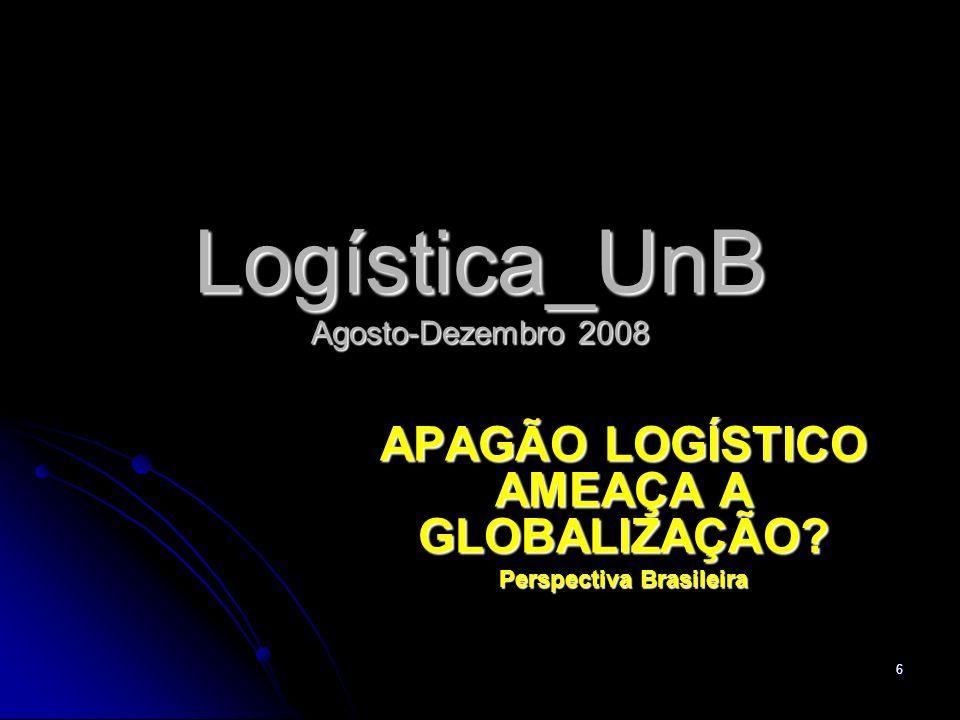 6 Logística_UnB Agosto-Dezembro 2008 APAGÃO LOGÍSTICO AMEAÇA A GLOBALIZAÇÃO Perspectiva Brasileira