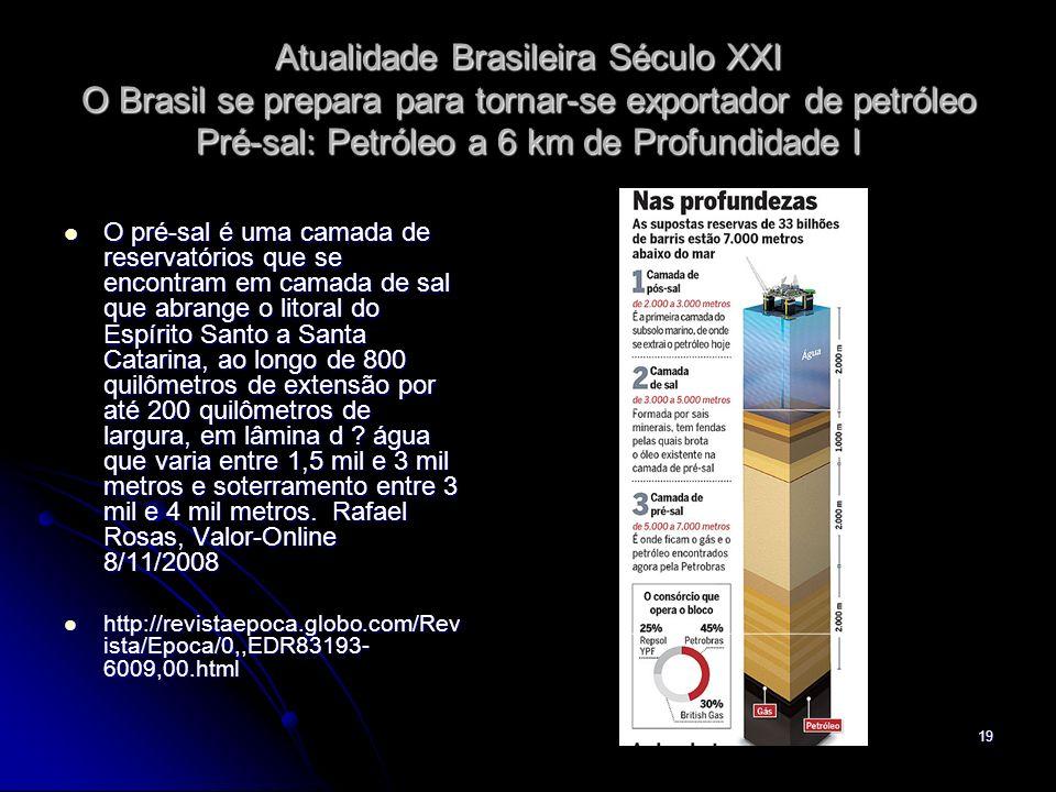 19 Atualidade Brasileira Século XXI O Brasil se prepara para tornar-se exportador de petróleo Pré-sal: Petróleo a 6 km de Profundidade I O pré-sal é u