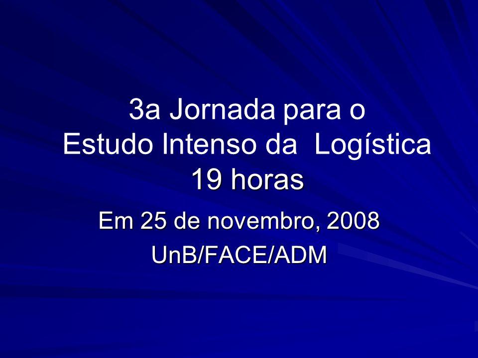 19 horas 3a Jornada para o Estudo Intenso da Logística 19 horas Em 25 de novembro, 2008 UnB/FACE/ADM