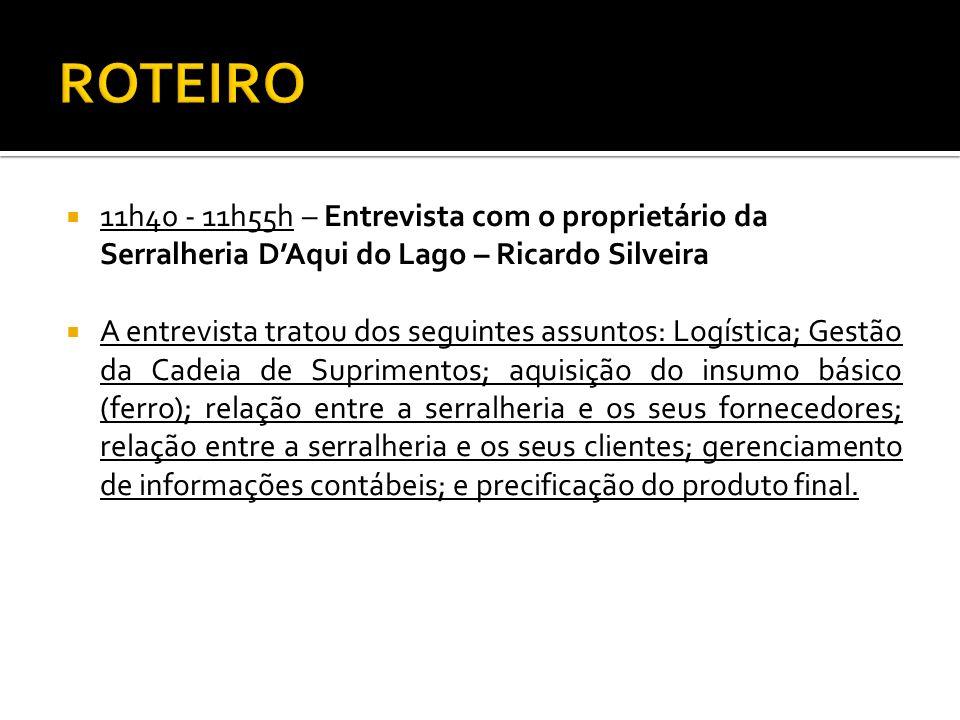 11h40 - 11h55h – Entrevista com o proprietário da Serralheria DAqui do Lago – Ricardo Silveira A entrevista tratou dos seguintes assuntos: Logística;