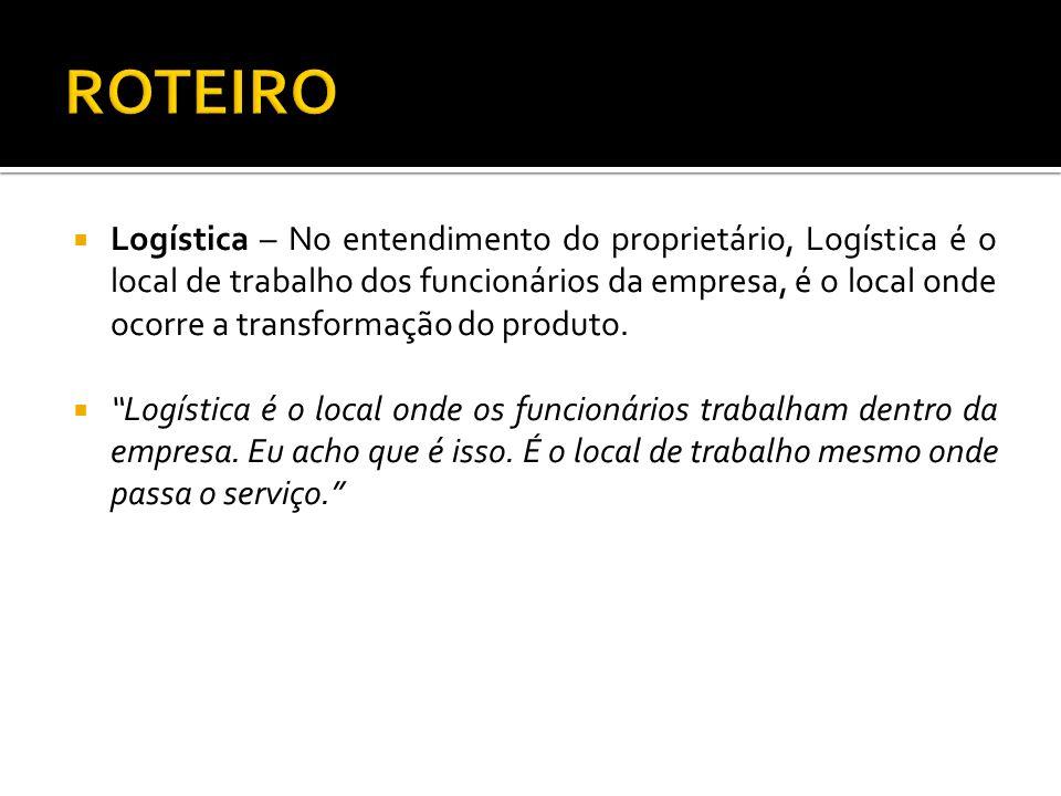 Logística – No entendimento do proprietário, Logística é o local de trabalho dos funcionários da empresa, é o local onde ocorre a transformação do pro
