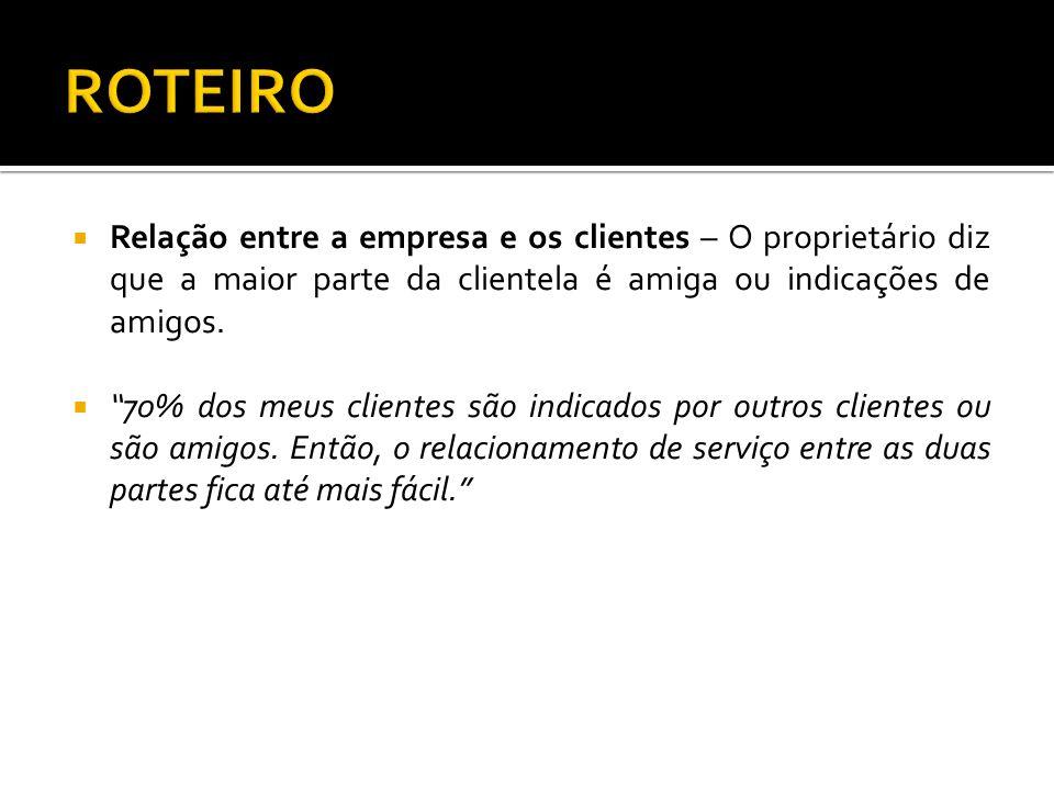 Relação entre a empresa e os clientes – O proprietário diz que a maior parte da clientela é amiga ou indicações de amigos. 70% dos meus clientes são i