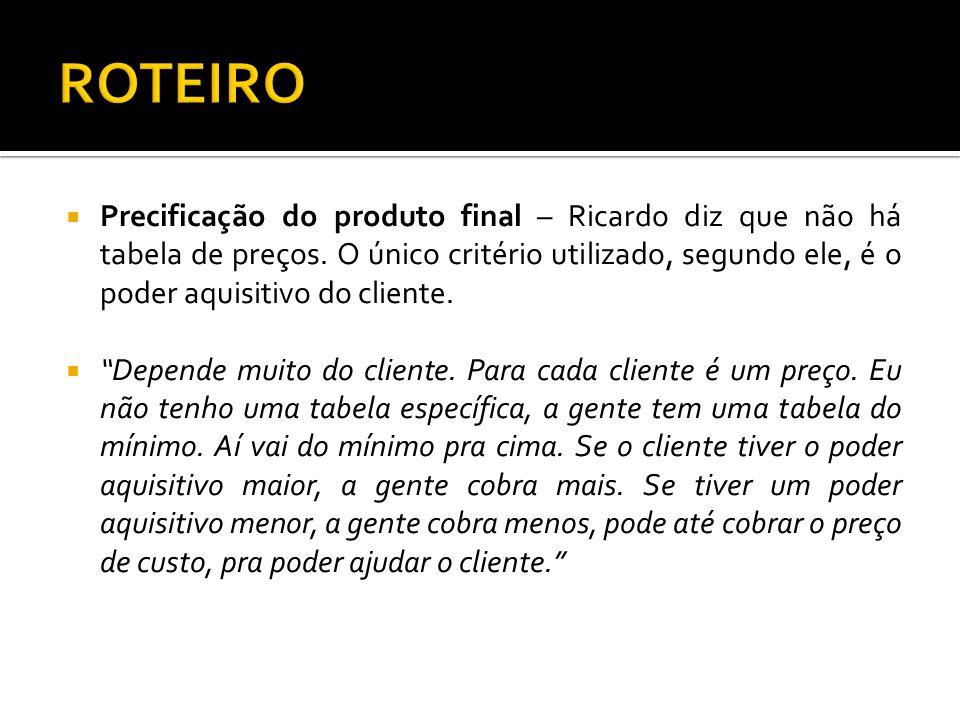 Precificação do produto final – Ricardo diz que não há tabela de preços. O único critério utilizado, segundo ele, é o poder aquisitivo do cliente. Dep