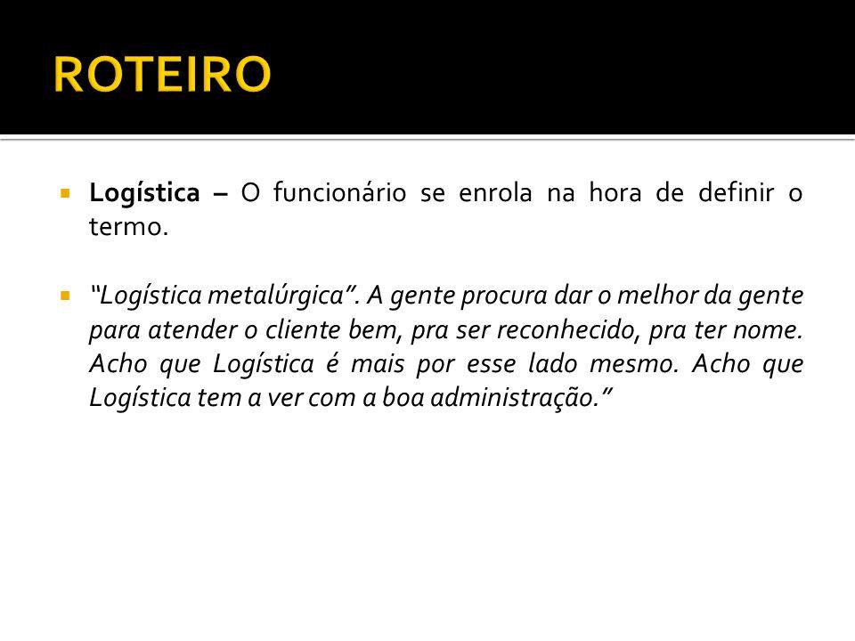 Logística – O funcionário se enrola na hora de definir o termo. Logística metalúrgica. A gente procura dar o melhor da gente para atender o cliente be