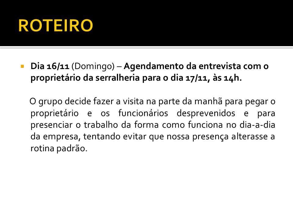 Dia 16/11 (Domingo) – Agendamento da entrevista com o proprietário da serralheria para o dia 17/11, às 14h. O grupo decide fazer a visita na parte da