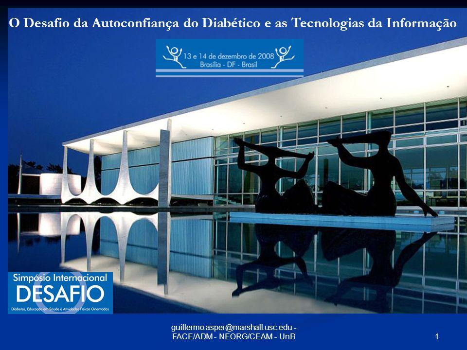 31 guillermo.asper@marshall.usc.edu - FACE/ADM - NEORG/CEAM - UnB Guillermo.Asper@marshall.usc.edu Professor Adjunto: Professor Adjunto: Departamento de Administração Departamento de Administração (FACE/Universidade de Brasília) desde 1994 (FACE/Universidade de Brasília) desde 1994 Núcleo de Estratégias Organizacionais NEORG/ceam (Centro de Estudos Avançados Multidisciplinares) Núcleo de Estratégias Organizacionais NEORG/ceam (Centro de Estudos Avançados Multidisciplinares) Ph.D.: Ph.D.: University of Southern Califonia (USC) desde 1989 University of Southern Califonia (USC) desde 1989 Pos-Doutorado 2006/2008 Pos-Doutorado 2006/2008 Area de interesse: Area de interesse: Implementação de Inovações com Sistemas de Informação desde 1962 na PUC/RIO Implementação de Inovações com Sistemas de Informação desde 1962 na PUC/RIO