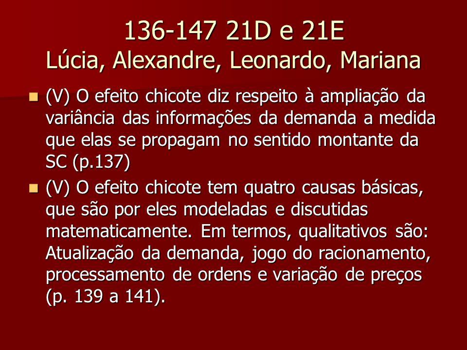 136-147 21D e 21E Lúcia, Alexandre, Leonardo, Mariana (V) O efeito chicote diz respeito à ampliação da variância das informações da demanda a medida que elas se propagam no sentido montante da SC (p.137) (V) O efeito chicote diz respeito à ampliação da variância das informações da demanda a medida que elas se propagam no sentido montante da SC (p.137) (V) O efeito chicote tem quatro causas básicas, que são por eles modeladas e discutidas matematicamente.