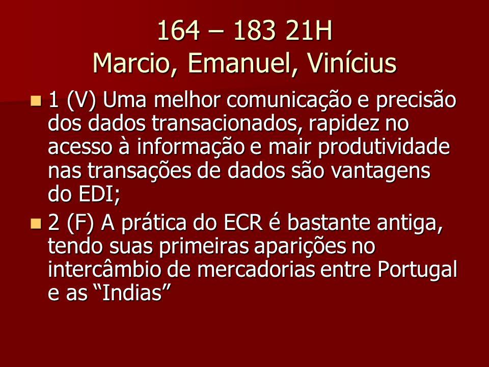164 – 183 21H Marcio, Emanuel, Vinícius 1 (V) Uma melhor comunicação e precisão dos dados transacionados, rapidez no acesso à informação e mair produtividade nas transações de dados são vantagens do EDI; 1 (V) Uma melhor comunicação e precisão dos dados transacionados, rapidez no acesso à informação e mair produtividade nas transações de dados são vantagens do EDI; 2 (F) A prática do ECR é bastante antiga, tendo suas primeiras aparições no intercâmbio de mercadorias entre Portugal e as Indias 2 (F) A prática do ECR é bastante antiga, tendo suas primeiras aparições no intercâmbio de mercadorias entre Portugal e as Indias